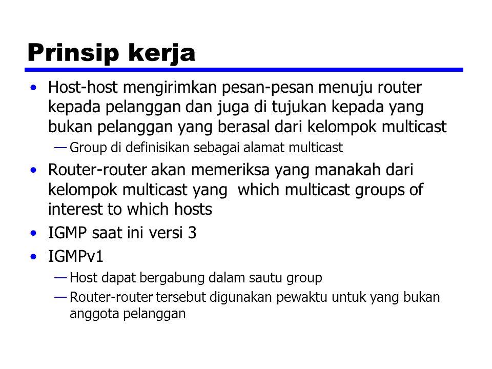 Prinsip kerja Host-host mengirimkan pesan-pesan menuju router kepada pelanggan dan juga di tujukan kepada yang bukan pelanggan yang berasal dari kelompok multicast —Group di definisikan sebagai alamat multicast Router-router akan memeriksa yang manakah dari kelompok multicast yang which multicast groups of interest to which hosts IGMP saat ini versi 3 IGMPv1 —Host dapat bergabung dalam sautu group —Router-router tersebut digunakan pewaktu untuk yang bukan anggota pelanggan