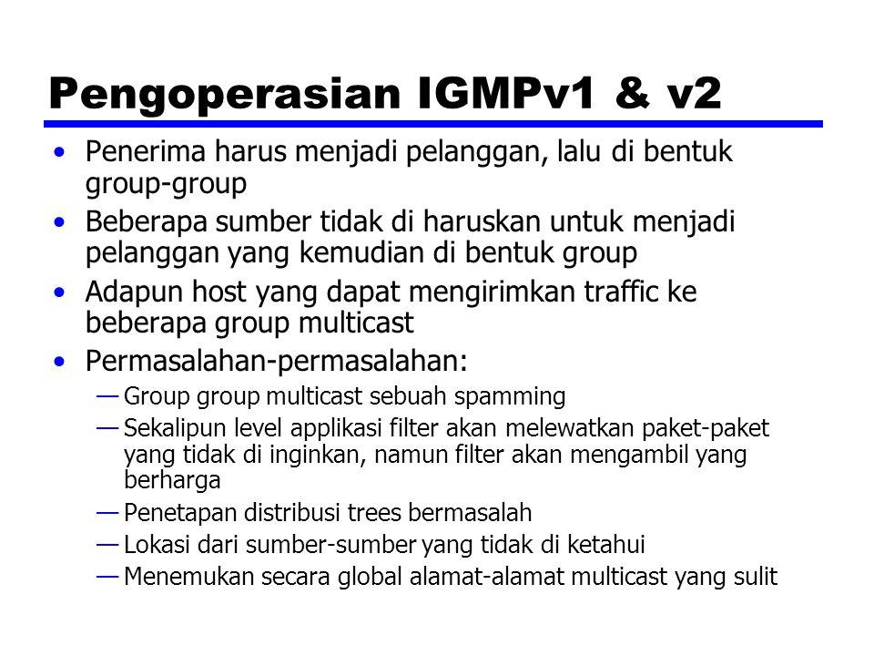 Pengoperasian IGMPv1 & v2 Penerima harus menjadi pelanggan, lalu di bentuk group-group Beberapa sumber tidak di haruskan untuk menjadi pelanggan yang kemudian di bentuk group Adapun host yang dapat mengirimkan traffic ke beberapa group multicast Permasalahan-permasalahan: —Group group multicast sebuah spamming —Sekalipun level applikasi filter akan melewatkan paket-paket yang tidak di inginkan, namun filter akan mengambil yang berharga —Penetapan distribusi trees bermasalah —Lokasi dari sumber-sumber yang tidak di ketahui —Menemukan secara global alamat-alamat multicast yang sulit