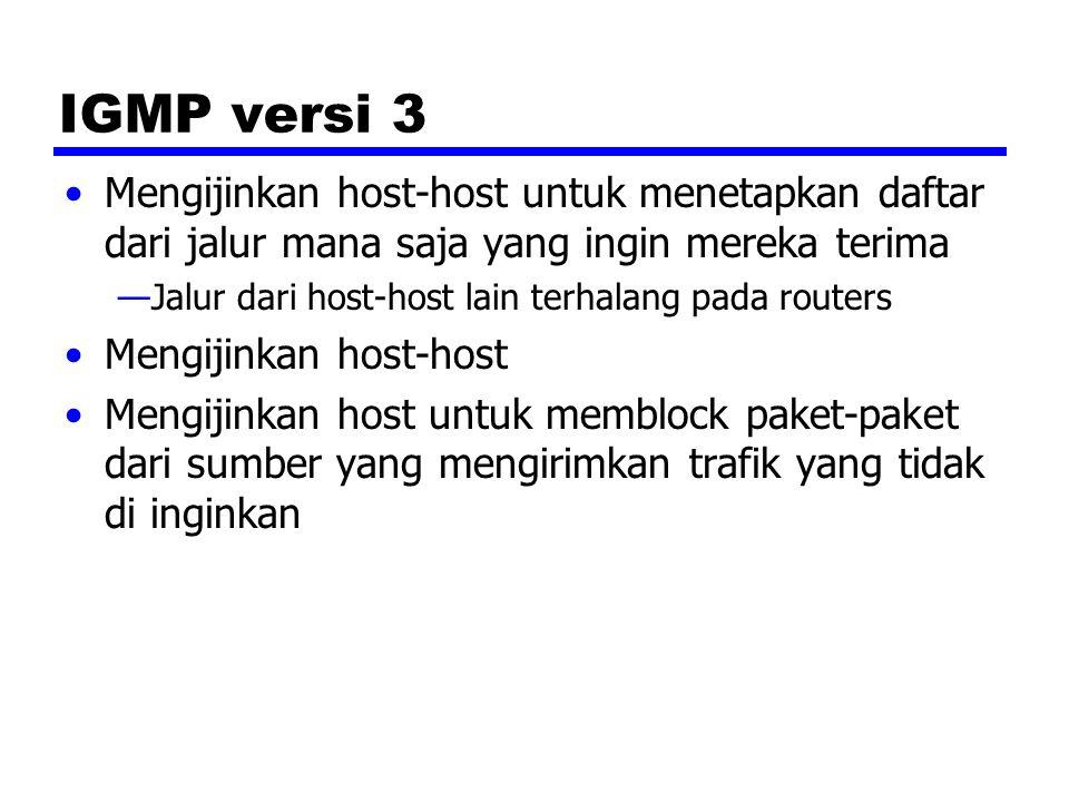 IGMP versi 3 Mengijinkan host-host untuk menetapkan daftar dari jalur mana saja yang ingin mereka terima —Jalur dari host-host lain terhalang pada routers Mengijinkan host-host Mengijinkan host untuk memblock paket-paket dari sumber yang mengirimkan trafik yang tidak di inginkan