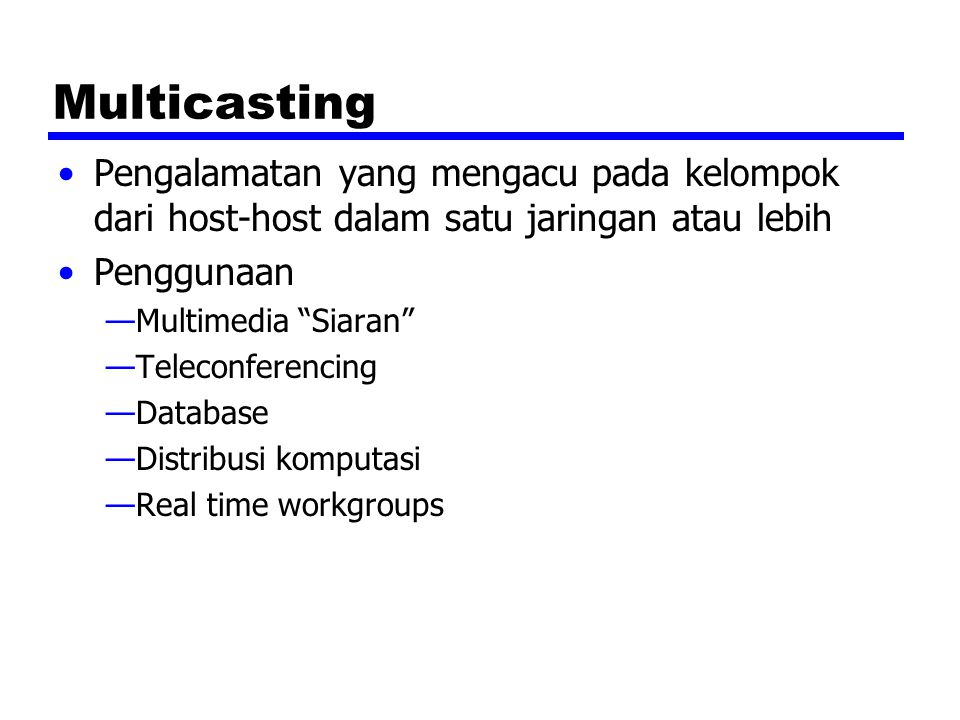Multicasting Pengalamatan yang mengacu pada kelompok dari host-host dalam satu jaringan atau lebih Penggunaan —Multimedia Siaran —Teleconferencing —Database —Distribusi komputasi —Real time workgroups
