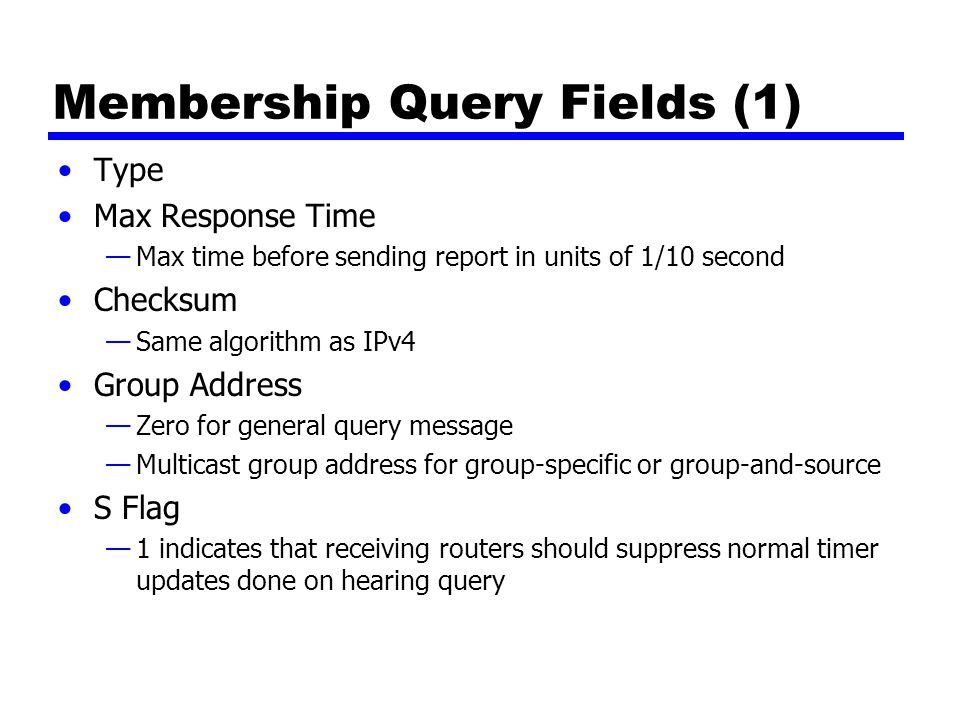 Membership Query Fields (1) Type Max Response Time —Max time before sending report in units of 1/10 second Checksum —Same algorithm as IPv4 Group Address —Zero for general query message —Multicast group address for group-specific or group-and-source S Flag —1 indicates that receiving routers should suppress normal timer updates done on hearing query