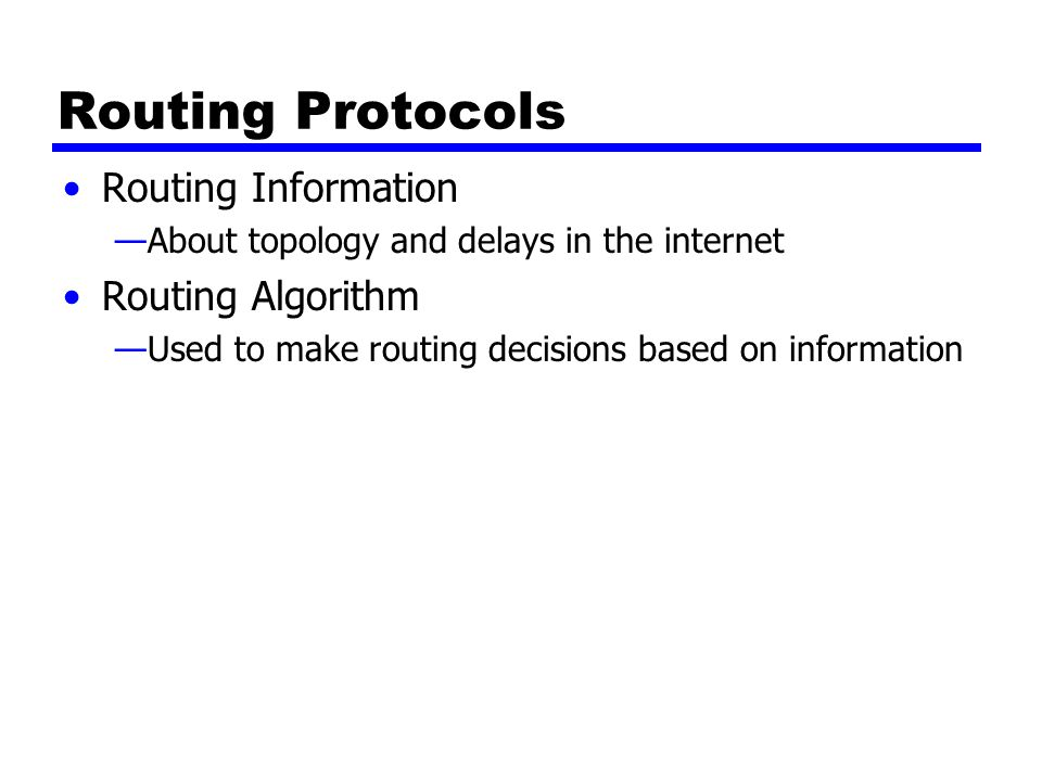 Routing Protocols Routing Information —About topology and delays in the internet Routing Algorithm —Used to make routing decisions based on information