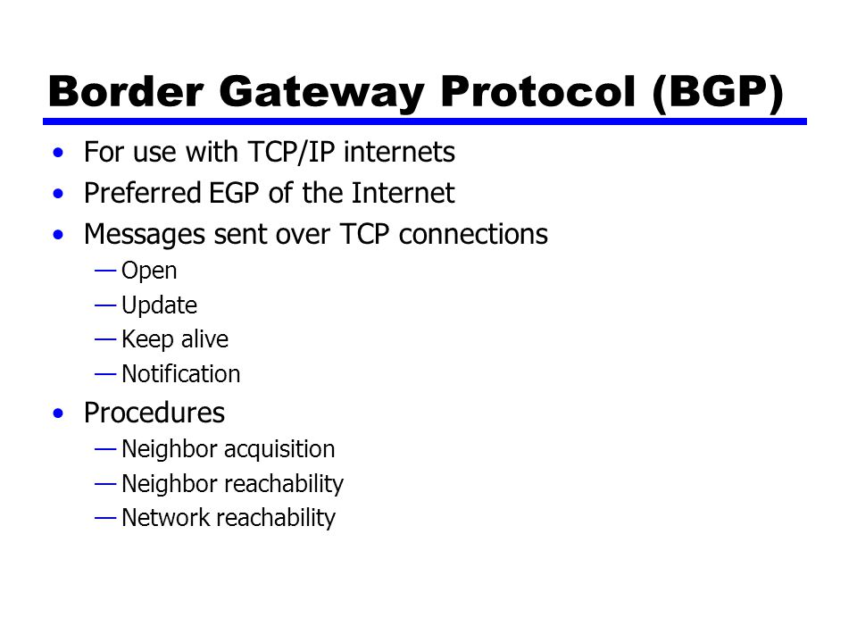 Border Gateway Protocol (BGP) For use with TCP/IP internets Preferred EGP of the Internet Messages sent over TCP connections —Open —Update —Keep alive —Notification Procedures —Neighbor acquisition —Neighbor reachability —Network reachability