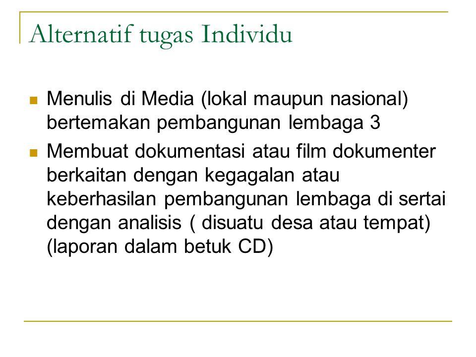 Alternatif tugas Individu Menulis di Media (lokal maupun nasional) bertemakan pembangunan lembaga 3 Membuat dokumentasi atau film dokumenter berkaitan dengan kegagalan atau keberhasilan pembangunan lembaga di sertai dengan analisis ( disuatu desa atau tempat) (laporan dalam betuk CD)