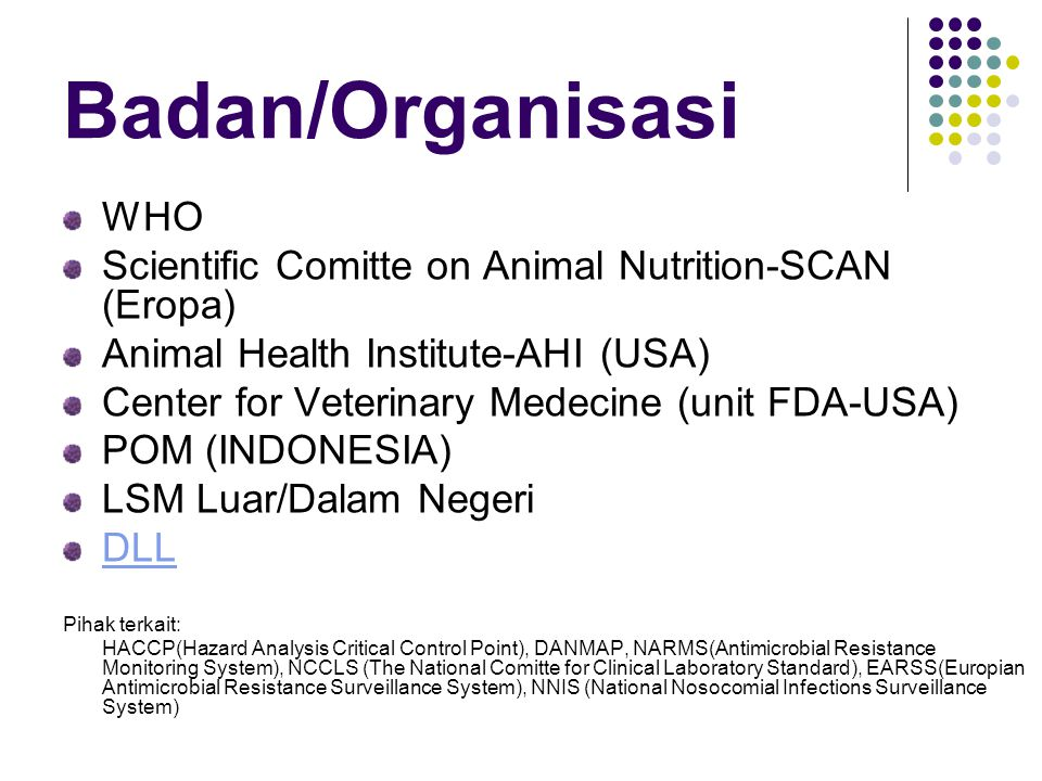 Badan/Organisasi WHO Scientific Comitte on Animal Nutrition-SCAN (Eropa) Animal Health Institute-AHI (USA) Center for Veterinary Medecine (unit FDA-USA) POM (INDONESIA) LSM Luar/Dalam Negeri DLL Pihak terkait: HACCP(Hazard Analysis Critical Control Point), DANMAP, NARMS(Antimicrobial Resistance Monitoring System), NCCLS (The National Comitte for Clinical Laboratory Standard), EARSS(Europian Antimicrobial Resistance Surveillance System), NNIS (National Nosocomial Infections Surveillance System)