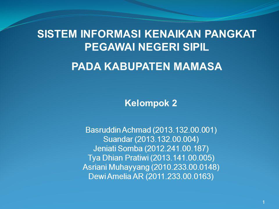 1 SISTEM INFORMASI KENAIKAN PANGKAT PEGAWAI NEGERI SIPIL PADA KABUPATEN MAMASA Kelompok 2 Basruddin Achmad (2013.132.00.001) Suandar (2013.132.00.004)
