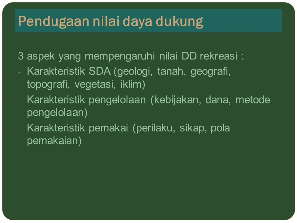 Pendugaan nilai daya dukung 3 aspek yang mempengaruhi nilai DD rekreasi : - Karakteristik SDA (geologi, tanah, geografi, topografi, vegetasi, iklim) -