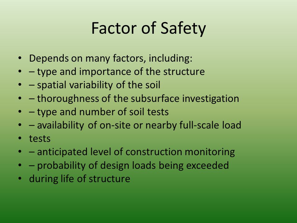 Factor of Safety Depends on many factors, including: – type and importance of the structure – spatial variability of the soil – thoroughness of the subsurface investigation – type and number of soil tests – availability of on-site or nearby full-scale load tests – anticipated level of construction monitoring – probability of design loads being exceeded during life of structure