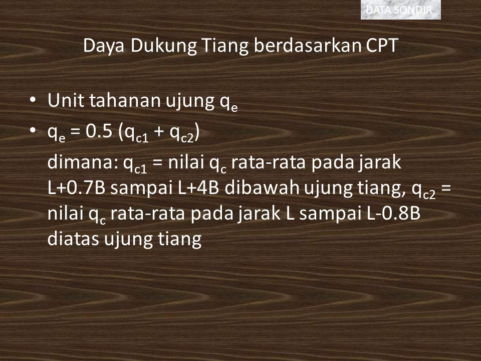 Daya Dukung Tiang berdasarkan CPT Unit tahanan ujung q e q e = 0.5 (q c1 + q c2 ) dimana: q c1 = nilai q c rata-rata pada jarak L+0.7B sampai L+4B dibawah ujung tiang, q c2 = nilai q c rata-rata pada jarak L sampai L-0.8B diatas ujung tiang DATA SONDIR