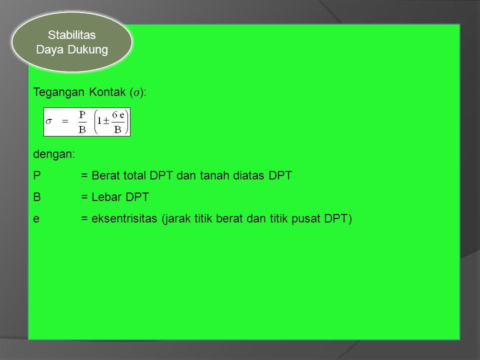 Tegangan Kontak (  ): dengan: P= Berat total DPT dan tanah diatas DPT B= Lebar DPT e= eksentrisitas (jarak titik berat dan titik pusat DPT) Stabilita