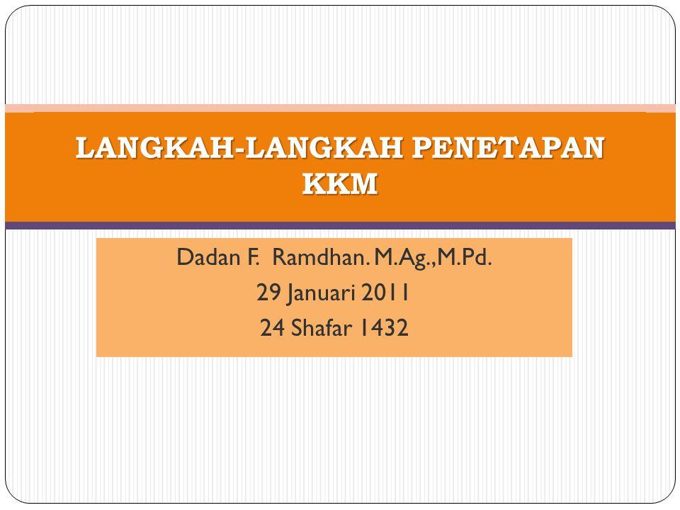Dadan F. Ramdhan. M.Ag.,M.Pd. 29 Januari 2011 24 Shafar 1432 LANGKAH-LANGKAH PENETAPAN KKM