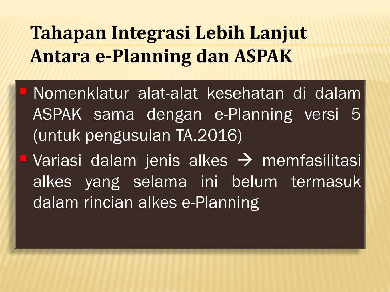  Nomenklatur alat-alat kesehatan di dalam ASPAK sama dengan e-Planning versi 5 (untuk pengusulan TA.2016)  Variasi dalam jenis alkes  memfasilitasi alkes yang selama ini belum termasuk dalam rincian alkes e-Planning  Nomenklatur alat-alat kesehatan di dalam ASPAK sama dengan e-Planning versi 5 (untuk pengusulan TA.2016)  Variasi dalam jenis alkes  memfasilitasi alkes yang selama ini belum termasuk dalam rincian alkes e-Planning Tahapan Integrasi Lebih Lanjut Antara e-Planning dan ASPAK