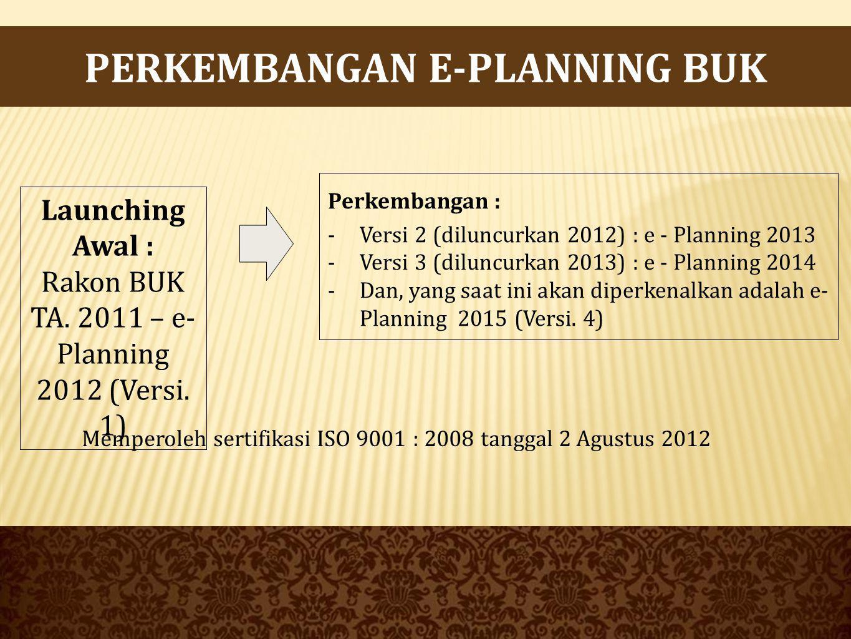 PERKEMBANGAN E-PLANNING BUK Perkembangan : -Versi 2 (diluncurkan 2012) : e - Planning 2013 -Versi 3 (diluncurkan 2013) : e - Planning 2014 -Dan, yang saat ini akan diperkenalkan adalah e- Planning 2015 (Versi.