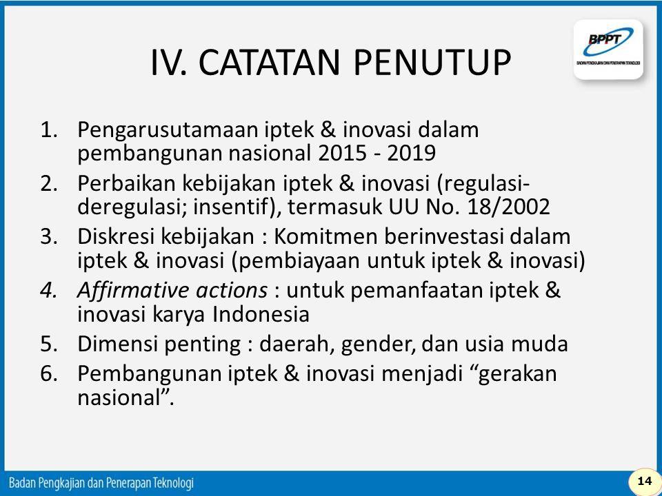 IV. CATATAN PENUTUP 1.Pengarusutamaan iptek & inovasi dalam pembangunan nasional 2015 - 2019 2.Perbaikan kebijakan iptek & inovasi (regulasi- deregula