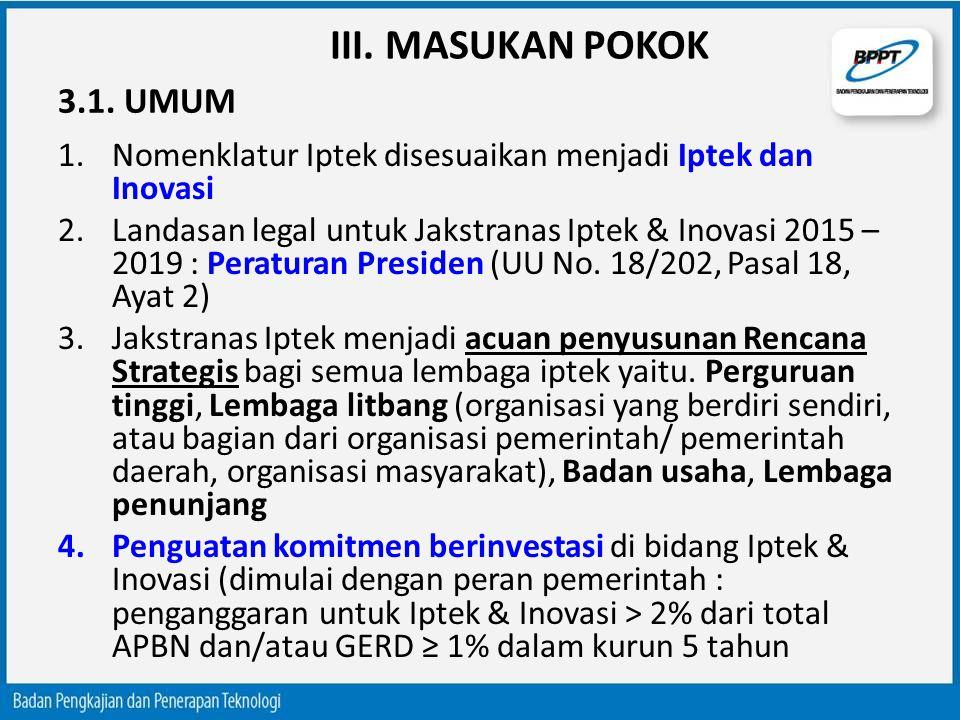 III. MASUKAN POKOK 1.Nomenklatur Iptek disesuaikan menjadi Iptek dan Inovasi 2.Landasan legal untuk Jakstranas Iptek & Inovasi 2015 – 2019 : Peraturan