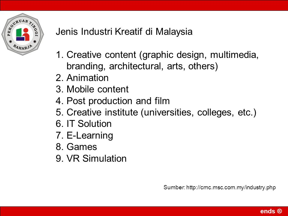 ends ® Jenis Industri Kreatif di Malaysia 1.Creative content (graphic design, multimedia, branding, architectural, arts, others) 2.Animation 3.Mobile content 4.Post production and film 5.Creative institute (universities, colleges, etc.) 6.IT Solution 7.E-Learning 8.Games 9.VR Simulation Sumber: http://cmc.msc.com.my/industry.php
