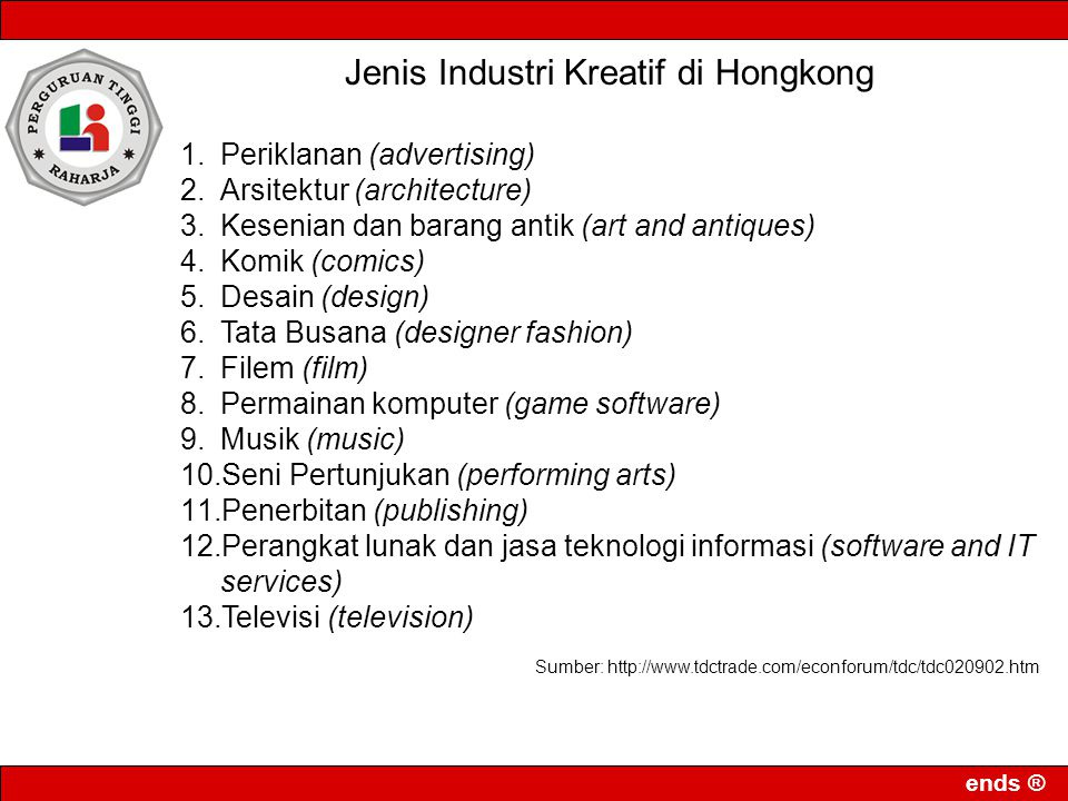 ends ® Jenis Industri Kreatif di Hongkong 1.Periklanan (advertising) 2.Arsitektur (architecture) 3.Kesenian dan barang antik (art and antiques) 4.Komik (comics) 5.Desain (design) 6.Tata Busana (designer fashion) 7.Filem (film) 8.Permainan komputer (game software) 9.Musik (music) 10.Seni Pertunjukan (performing arts) 11.Penerbitan (publishing) 12.Perangkat lunak dan jasa teknologi informasi (software and IT services) 13.Televisi (television) Sumber: http://www.tdctrade.com/econforum/tdc/tdc020902.htm