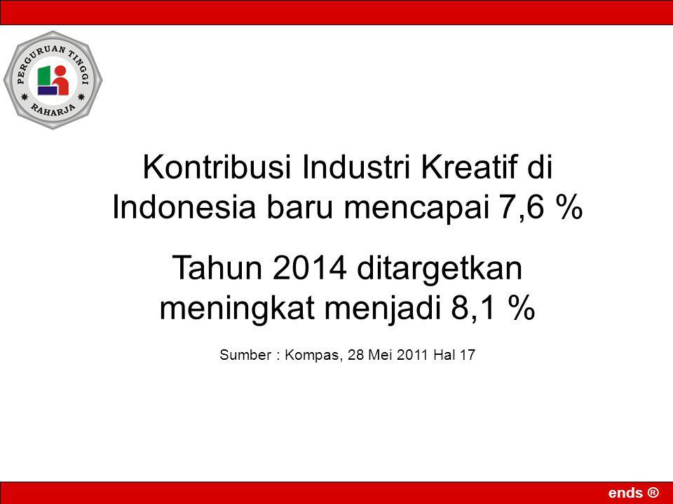 ends ® Kontribusi Industri Kreatif di Indonesia baru mencapai 7,6 % Tahun 2014 ditargetkan meningkat menjadi 8,1 % Sumber : Kompas, 28 Mei 2011 Hal 17