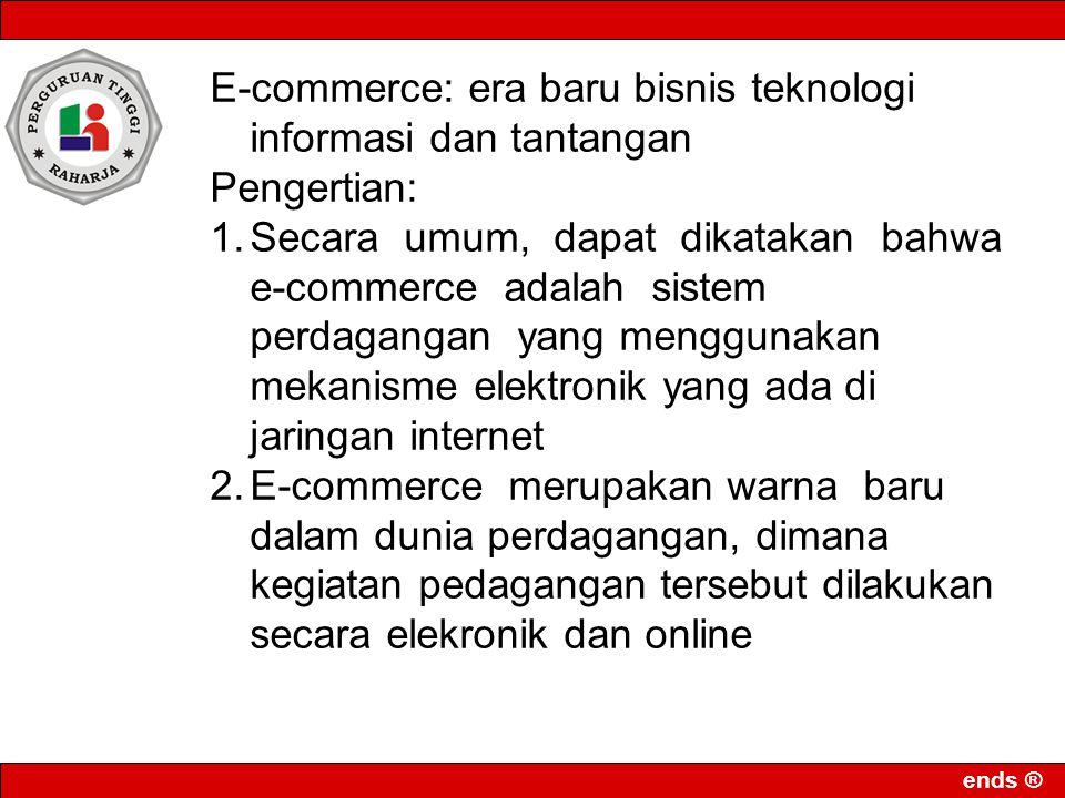 ends ® Perkembangan yang sangat pesat dari sistem perdagangan elekronik tersebut antara lain disebabkan oleh: 1.Proses transaksi yang singkat 2.Menjangkau lebih banyak pelanggan 3.Mendorong kreativitas penyedia jasa 4.Biaya operasional lebih murah 5.Meningkatkan kepuasan pelanggan Pemasalah e-commerce adalah 1.Prinsip yurisdiksi dalam transaksi 2.Kontrak dalam transaksi elektronik 3.Pelindungan konsumen 4.Permasalahan pajak (taxation) 5.Pemalsuan tanda tangan digital