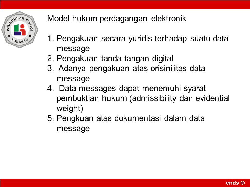 ends ® Model hukum perdagangan elektronik 1.Pengakuan secara yuridis terhadap suatu data message 2.Pengakuan tanda tangan digital 3. Adanya pengakuan