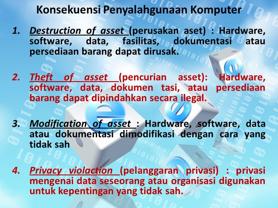 Konsekuensi Penyalahgunaan Komputer 1.Destruction of asset (perusakan aset) : Hardware, software, data, fasilitas, dokumentasi atau persediaan barang dapat dirusak.