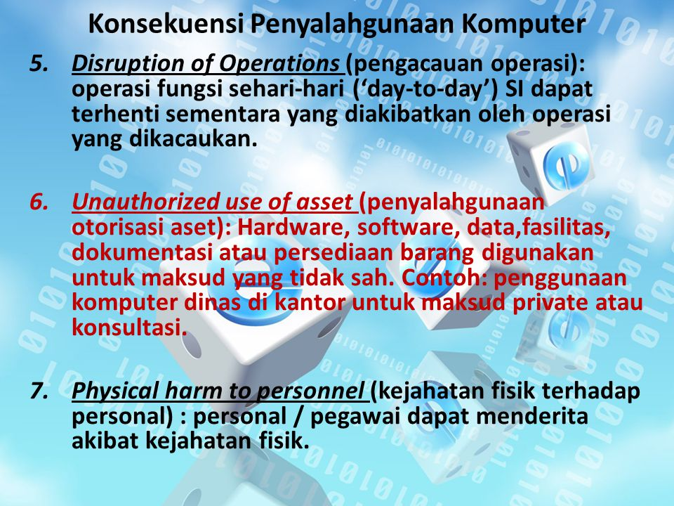 Konsekuensi Penyalahgunaan Komputer 5.Disruption of Operations (pengacauan operasi): operasi fungsi sehari-hari ('day-to-day') SI dapat terhenti sementara yang diakibatkan oleh operasi yang dikacaukan.