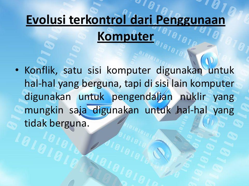 Evolusi terkontrol dari Penggunaan Komputer Konflik, satu sisi komputer digunakan untuk hal-hal yang berguna, tapi di sisi lain komputer digunakan untuk pengendalian nuklir yang mungkin saja digunakan untuk hal-hal yang tidak berguna.