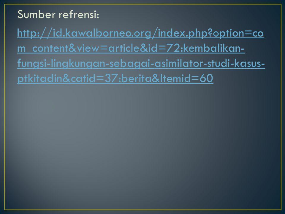 Sumber refrensi: http://id.kawalborneo.org/index.php?option=co m_content&view=article&id=72:kembalikan- fungsi-lingkungan-sebagai-asimilator-studi-kas