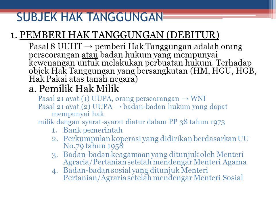 SUBJEK HAK TANGGUNGAN 1. PEMBERI HAK TANGGUNGAN (DEBITUR) Pasal 8 UUHT → pemberi Hak Tanggungan adalah orang perseorangan atau badan hukum yang mempun