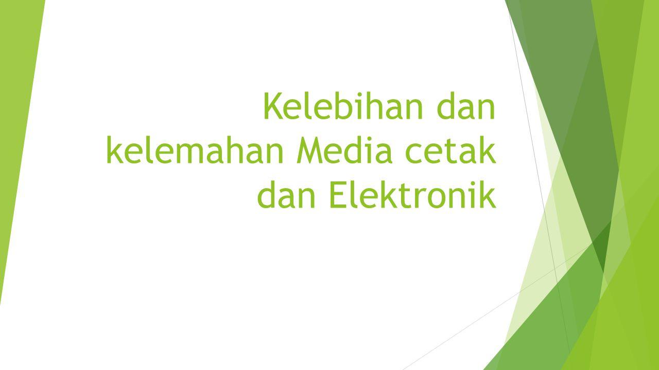 Kelebihan dan kelemahan Media cetak dan Elektronik