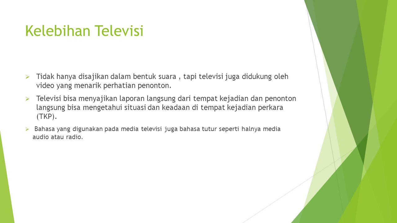Kelebihan Televisi  Tidak hanya disajikan dalam bentuk suara, tapi televisi juga didukung oleh video yang menarik perhatian penonton.  Televisi bisa