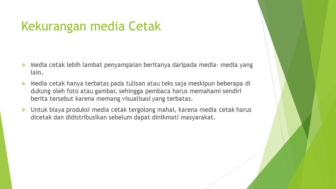 Kekurangan media Cetak  Media cetak lebih lambat penyampaian beritanya daripada media- media yang lain.  Media cetak hanya terbatas pada tulisan ata