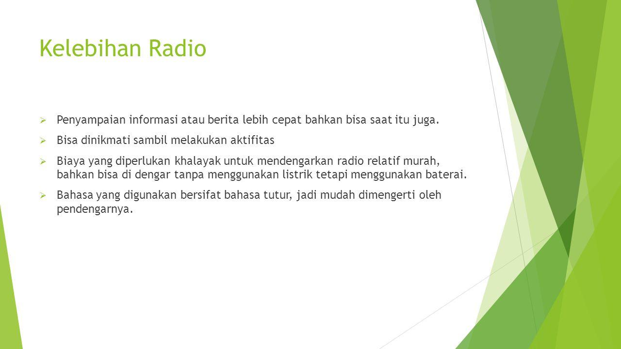 Kelebihan Radio  Penyampaian informasi atau berita lebih cepat bahkan bisa saat itu juga.  Bisa dinikmati sambil melakukan aktifitas  Biaya yang di