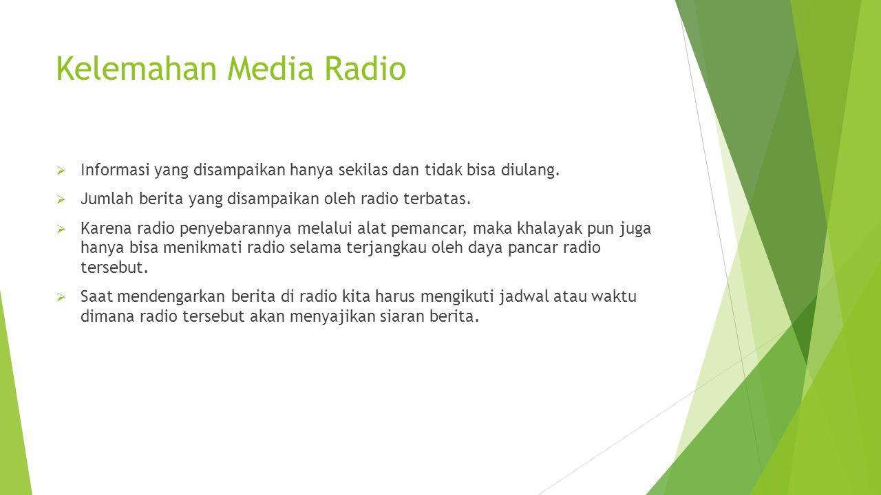 Kelemahan Media Radio  Informasi yang disampaikan hanya sekilas dan tidak bisa diulang.  Jumlah berita yang disampaikan oleh radio terbatas.  Karen