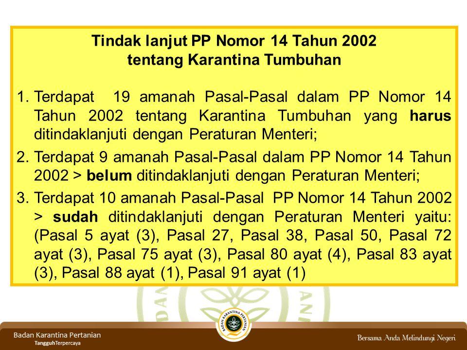 Tindak lanjut PP Nomor 14 Tahun 2002 tentang Karantina Tumbuhan 1.Terdapat 19 amanah Pasal-Pasal dalam PP Nomor 14 Tahun 2002 tentang Karantina Tumbuhan yang harus ditindaklanjuti dengan Peraturan Menteri; 2.Terdapat 9 amanah Pasal-Pasal dalam PP Nomor 14 Tahun 2002 > belum ditindaklanjuti dengan Peraturan Menteri; 3.Terdapat 10 amanah Pasal-Pasal PP Nomor 14 Tahun 2002 > sudah ditindaklanjuti dengan Peraturan Menteri yaitu: (Pasal 5 ayat (3), Pasal 27, Pasal 38, Pasal 50, Pasal 72 ayat (3), Pasal 75 ayat (3), Pasal 80 ayat (4), Pasal 83 ayat (3), Pasal 88 ayat (1), Pasal 91 ayat (1)