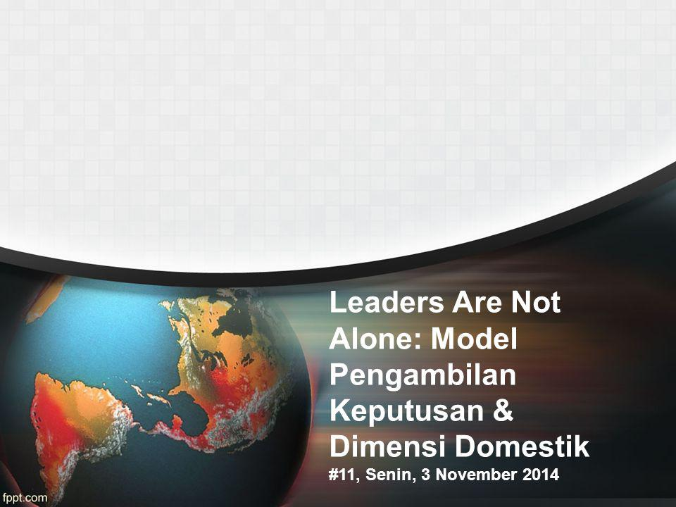 Leaders Are Not Alone: Model Pengambilan Keputusan & Dimensi Domestik #11, Senin, 3 November 2014