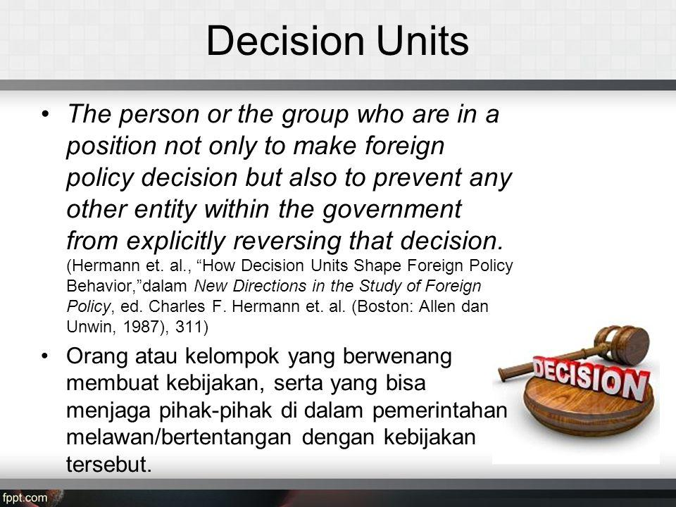 Decision Units The person or the group who are in a position not only to make foreign policy decision but also to prevent any other entity within the