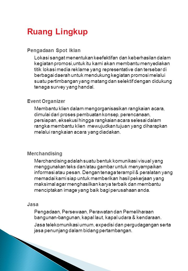 Layanan Media Management ► Press Conference ► Press Gathering ► Press Tour ► Press Release Management ► Information management ► Media Placement Events Management ► Conference, Seminar, Workshop, Talk Show, Product Launch ► Concept Design ► Organization and Invitation (speakers and audience) ► Evaluation Report Produksi TV dan Radio Program ► Concept & Creative Design ► Technical Production ► Expert Supply ► Logistic Coordination In-house Productions (Company Profile, Web Design, Books) ► Concept & Creative Design ► Writing/Lay out ► Technical Production Jasa ► Pengadaan Kebutuhan Kantor ► Expedisi & Pergudangan ► Telekomunikasi ► Pengadaan & Persewaan Tenaga Outsourching
