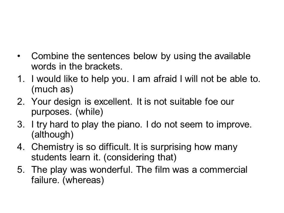 Combine the sentences below by using the available words in the brackets.