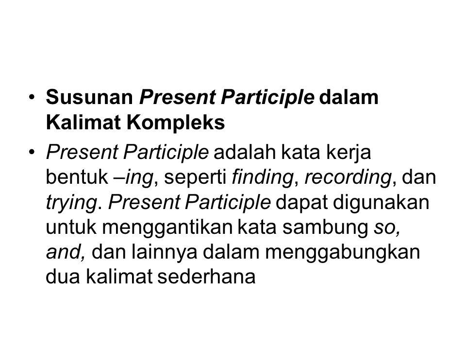 Susunan Present Participle dalam Kalimat Kompleks Present Participle adalah kata kerja bentuk –ing, seperti finding, recording, dan trying. Present Pa
