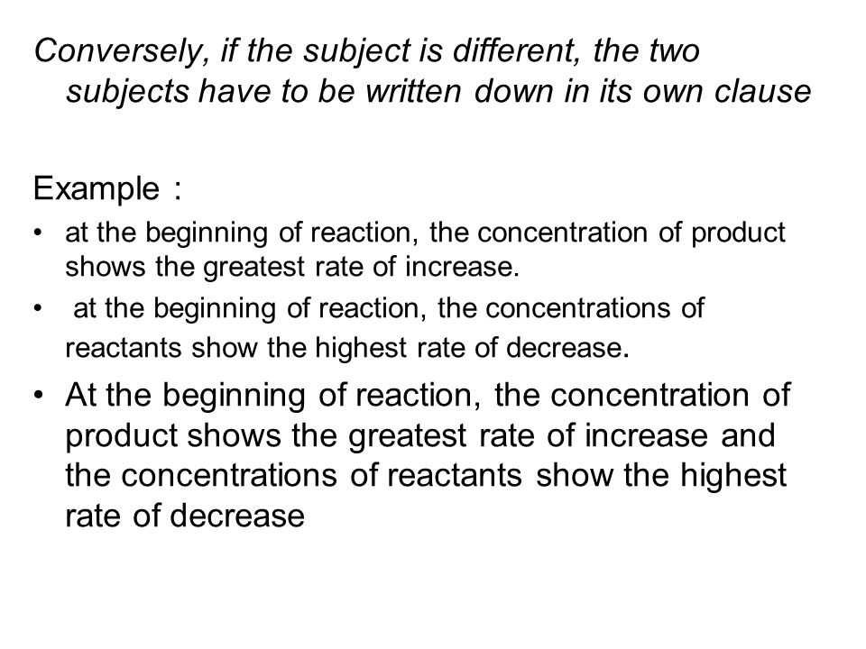 Conversely, if the subject is different, the two subjects have to be written down in its own clause Example : at the beginning of reaction, the concentration of product shows the greatest rate of increase.