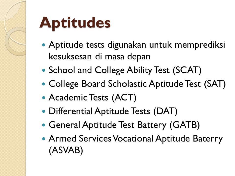 Aptitudes Aptitude tests digunakan untuk memprediksi kesuksesan di masa depan School and College Ability Test (SCAT) College Board Scholastic Aptitude