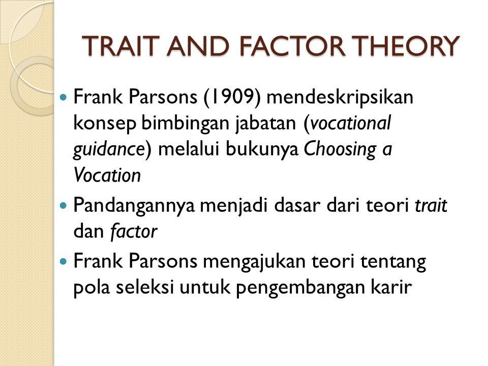 TRAIT AND FACTOR THEORY Frank Parsons (1909) mendeskripsikan konsep bimbingan jabatan (vocational guidance) melalui bukunya Choosing a Vocation Pandan