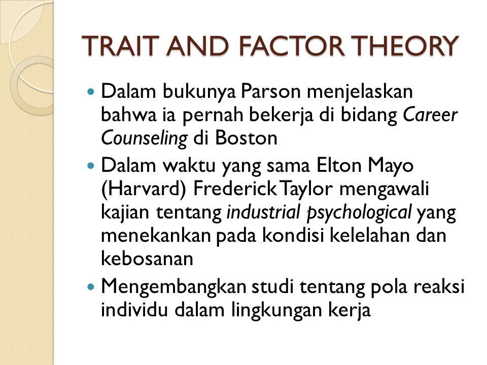 TRAIT AND FACTOR THEORY Dalam bukunya Parson menjelaskan bahwa ia pernah bekerja di bidang Career Counseling di Boston Dalam waktu yang sama Elton May