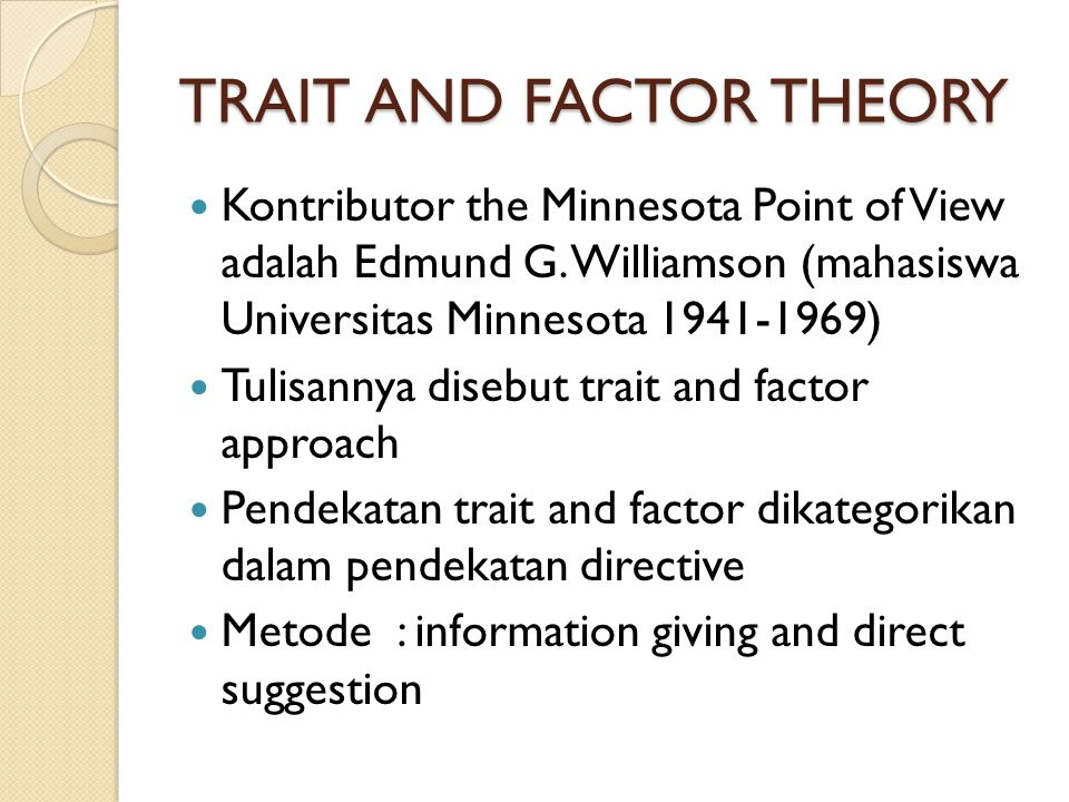 TRAIT AND FACTOR THEORY Kontributor the Minnesota Point of View adalah Edmund G. Williamson (mahasiswa Universitas Minnesota 1941-1969) Tulisannya dis