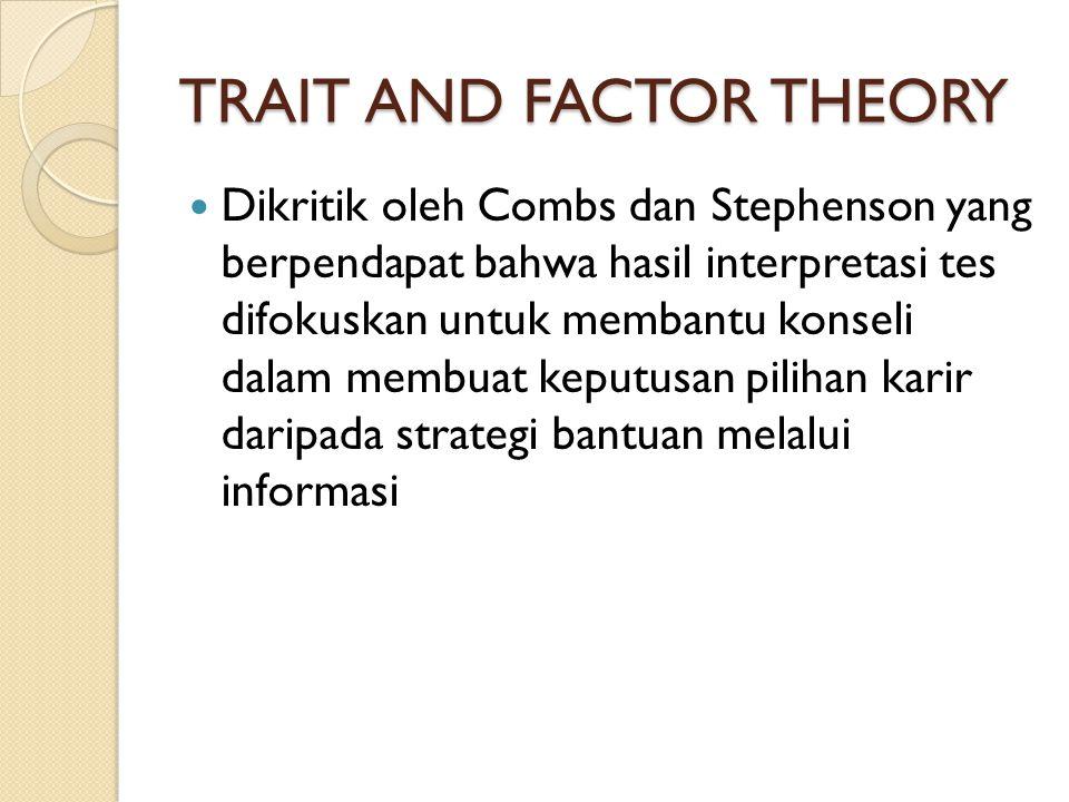 TRAIT AND FACTOR THEORY Dikritik oleh Combs dan Stephenson yang berpendapat bahwa hasil interpretasi tes difokuskan untuk membantu konseli dalam membu