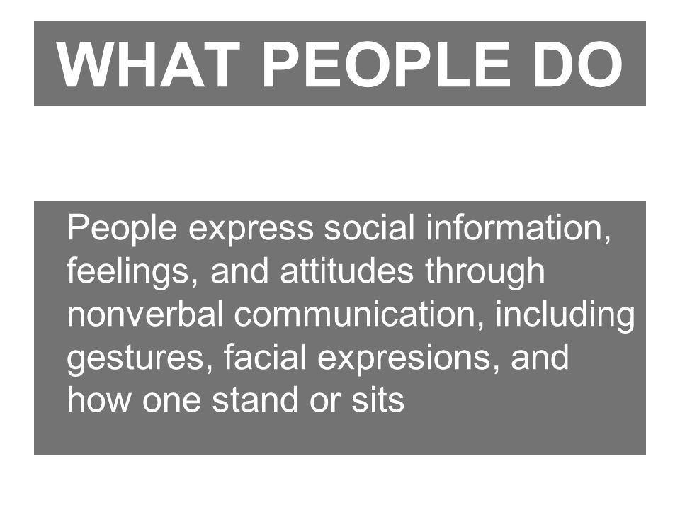 WHAT PEOPLE DO People express social information, feelings, and attitudes through nonverbal communication, including gestures, facial expresions, and how one stand or sits