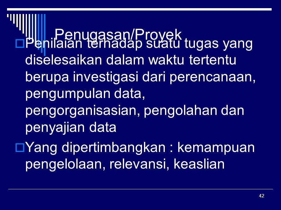 42 Penugasan/Proyek  Penilaian terhadap suatu tugas yang diselesaikan dalam waktu tertentu berupa investigasi dari perencanaan, pengumpulan data, pen