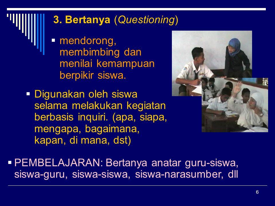 6 3. Bertanya (Questioning)  mendorong, membimbing dan menilai kemampuan berpikir siswa.  Digunakan oleh siswa selama melakukan kegiatan berbasis in