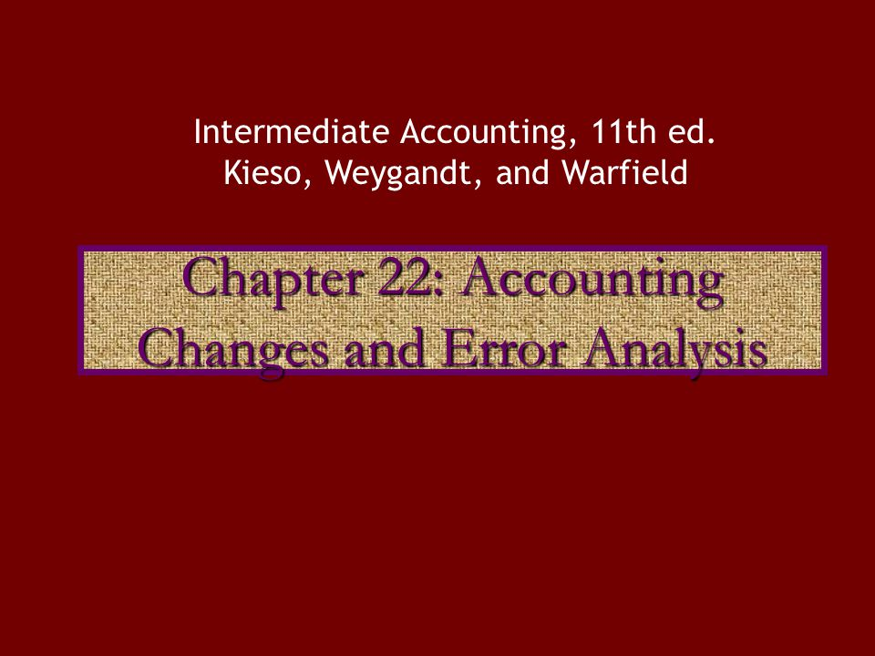 Chapter 22: Accounting Changes and Error Analysis Intermediate Accounting, 11th ed.
